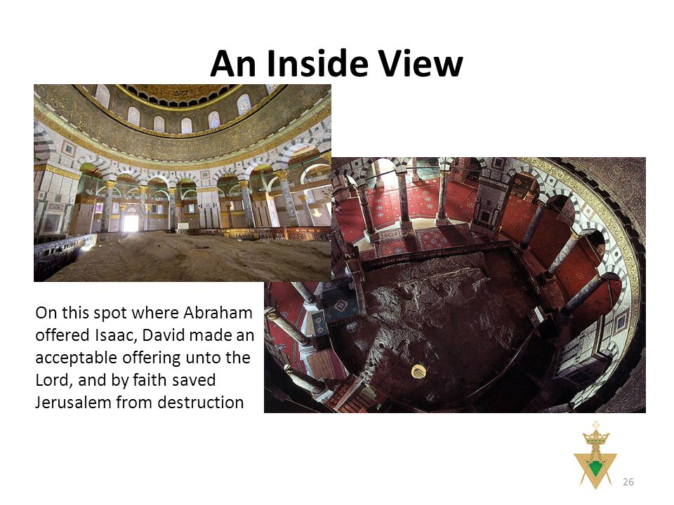 An Inside View On this spot where Abraham offered Isaac, David made an acceptable offering unto the Lord, and by faith saved Jerusalem from destruction 26