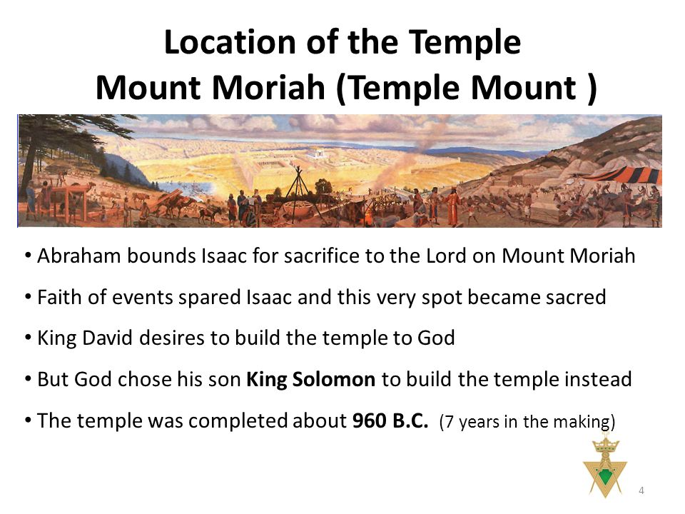 Location of the Temple Mount Moriah (Temple Mount ) 4 Abraham bounds Isaac for sacrifice to the Lord on Mount Moriah Faith of events spared Isaac and this very spot became sacred King David desires to build the temple to God But God chose his son King Solomon to build the temple instead The temple was completed about 960 B.C.
