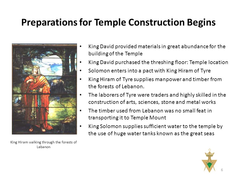 Preparations for Temple Construction Begins 6 King David provided materials in great abundance for the building of the Temple King David purchased the threshing floor: Temple location Solomon enters into a pact with King Hiram of Tyre King Hiram of Tyre supplies manpower and timber from the forests of Lebanon.