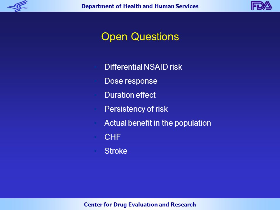 Department of Health and Human Services Center for Drug Evaluation and Research Open Questions Differential NSAID risk Dose response Duration effect Persistency of risk Actual benefit in the population CHF Stroke