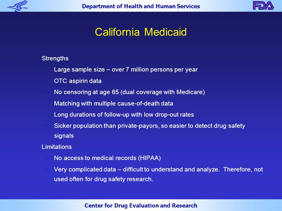 Department of Health and Human Services Center for Drug Evaluation and Research California Medicaid Strengths –Large sample size – over 7 million persons per year –OTC aspirin data –No censoring at age 65 (dual coverage with Medicare) –Matching with multiple cause-of-death data –Long durations of follow-up with low drop-out rates –Sicker population than private-payors, so easier to detect drug safety signals Limitations –No access to medical records (HIPAA) –Very complicated data – difficult to understand and analyze.