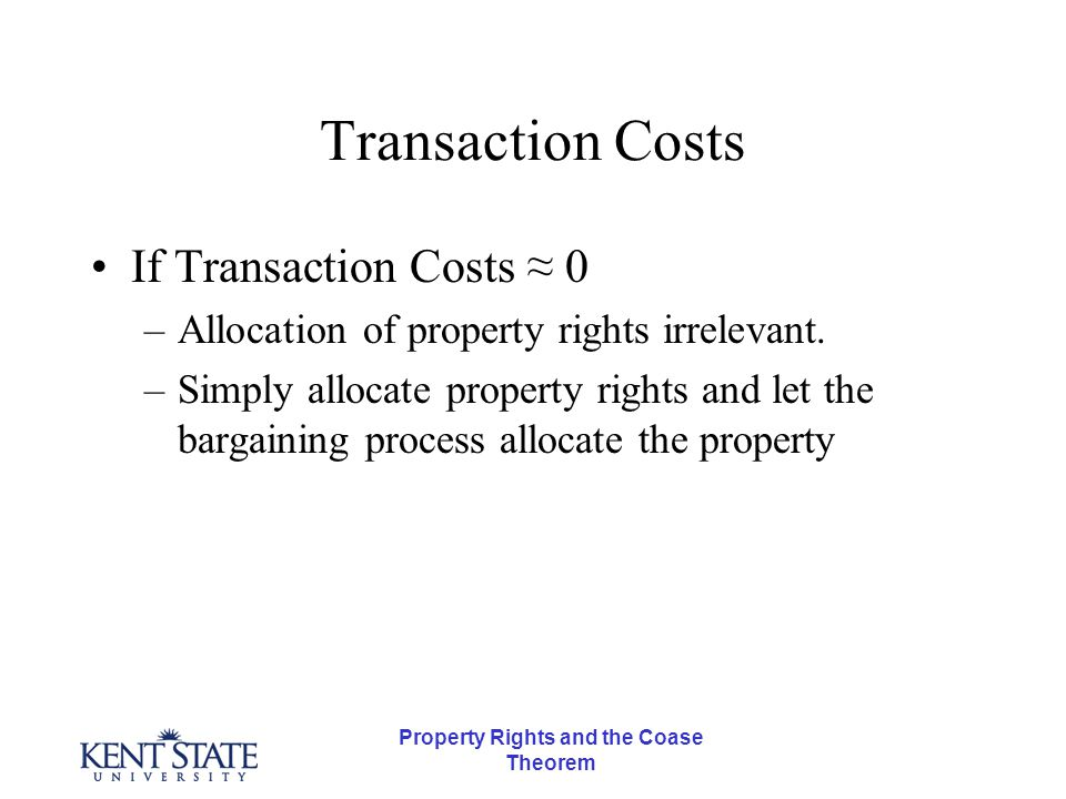 Property Rights and the Coase Theorem Transaction Costs If Transaction Costs ≈ 0 –Allocation of property rights irrelevant.