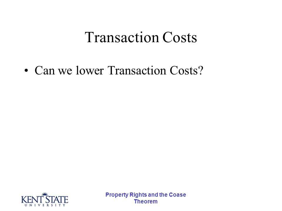 Property Rights and the Coase Theorem Transaction Costs Can we lower Transaction Costs.