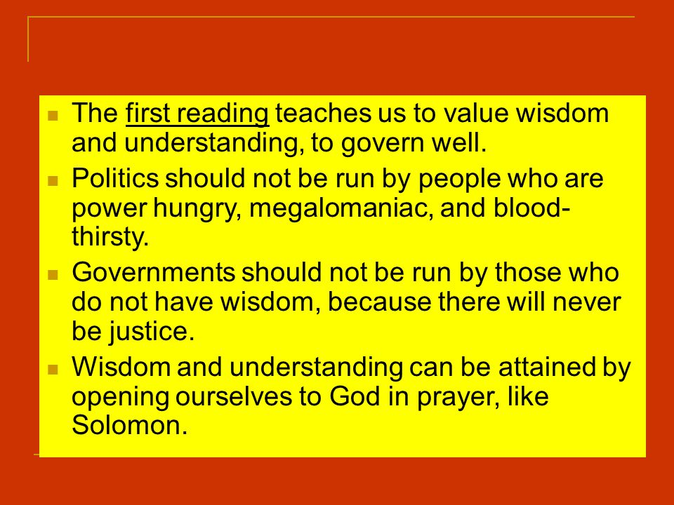 The first reading teaches us to value wisdom and understanding, to govern well.