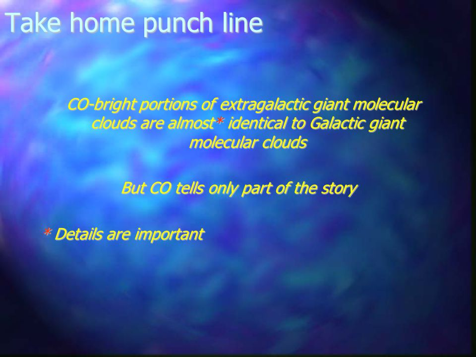 Take home punch line CO-bright portions of extragalactic giant molecular clouds are almost* identical to Galactic giant molecular clouds CO-bright portions of extragalactic giant molecular clouds are almost* identical to Galactic giant molecular clouds But CO tells only part of the story * Details are important