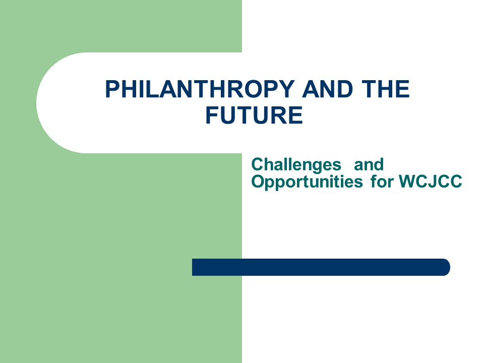 PHILANTHROPY AND THE FUTURE Challenges and Opportunities for WCJCC