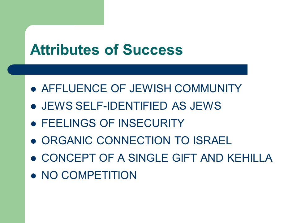 Attributes of Success AFFLUENCE OF JEWISH COMMUNITY JEWS SELF-IDENTIFIED AS JEWS FEELINGS OF INSECURITY ORGANIC CONNECTION TO ISRAEL CONCEPT OF A SINGLE GIFT AND KEHILLA NO COMPETITION