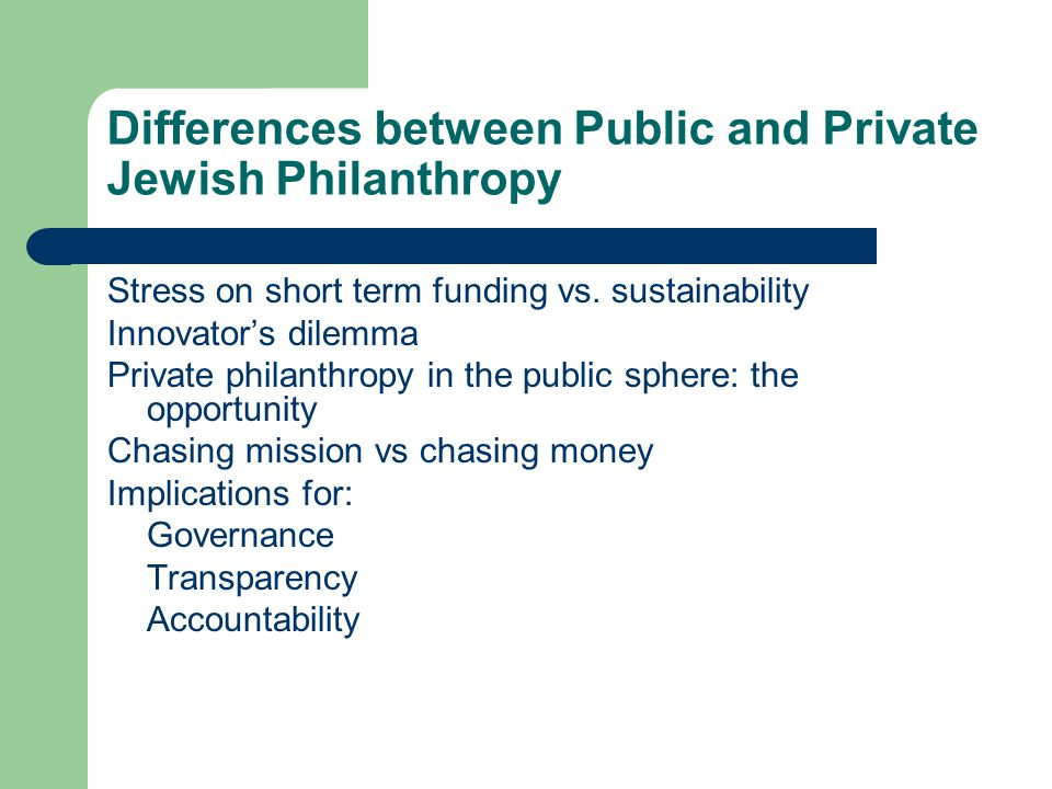 Differences between Public and Private Jewish Philanthropy Stress on short term funding vs.