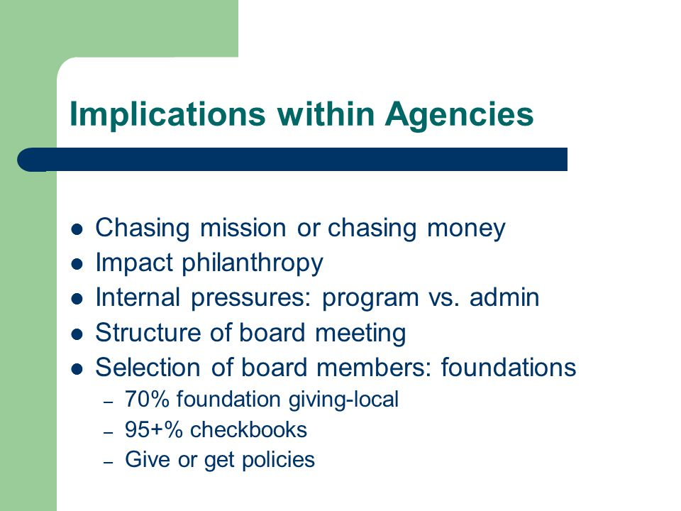 Implications within Agencies Chasing mission or chasing money Impact philanthropy Internal pressures: program vs.