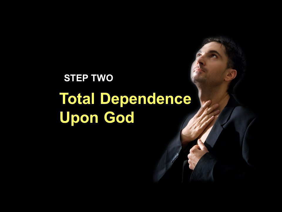 Total Dependence Upon God STEP TWO