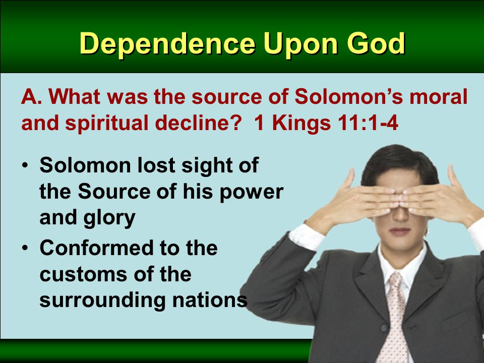 Dependence Upon God A. What was the source of Solomon's moral and spiritual decline.