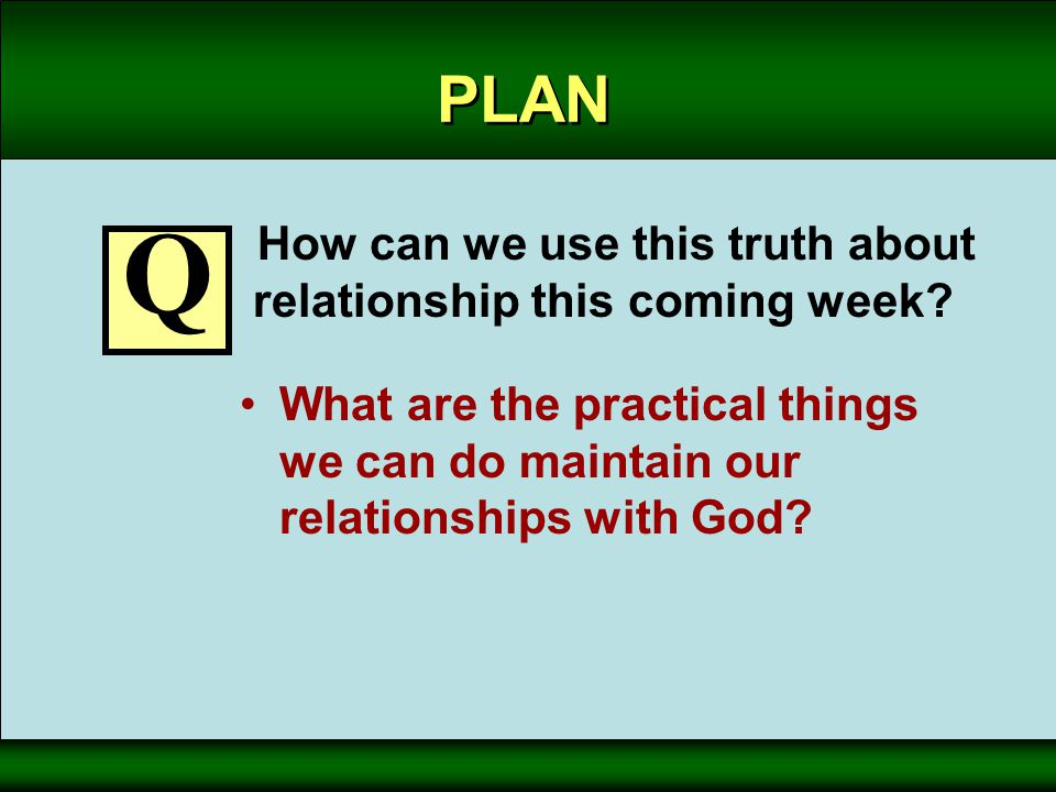 PLAN How can we use this truth about relationship this coming week? What are the practical things we can do maintain our relationships with God? Q