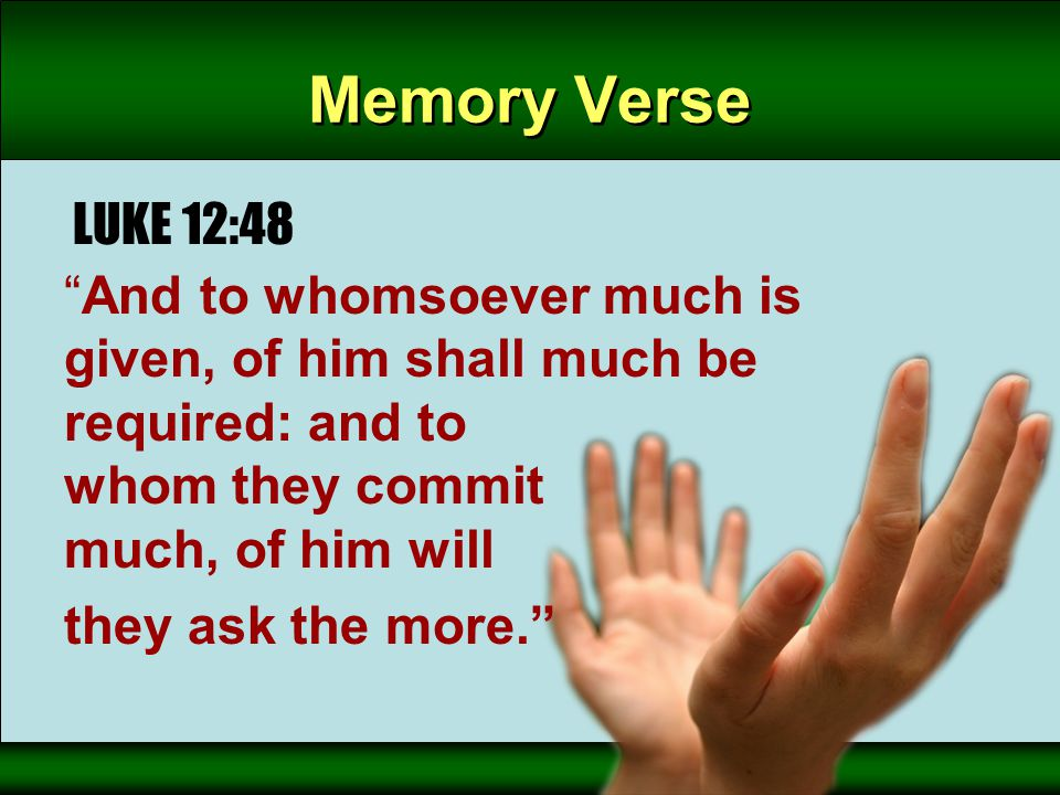"Memory Verse LUKE 12:48 ""And to whomsoever much is given, of him shall much be required: and to whom they commit much, of him will they ask the more."""