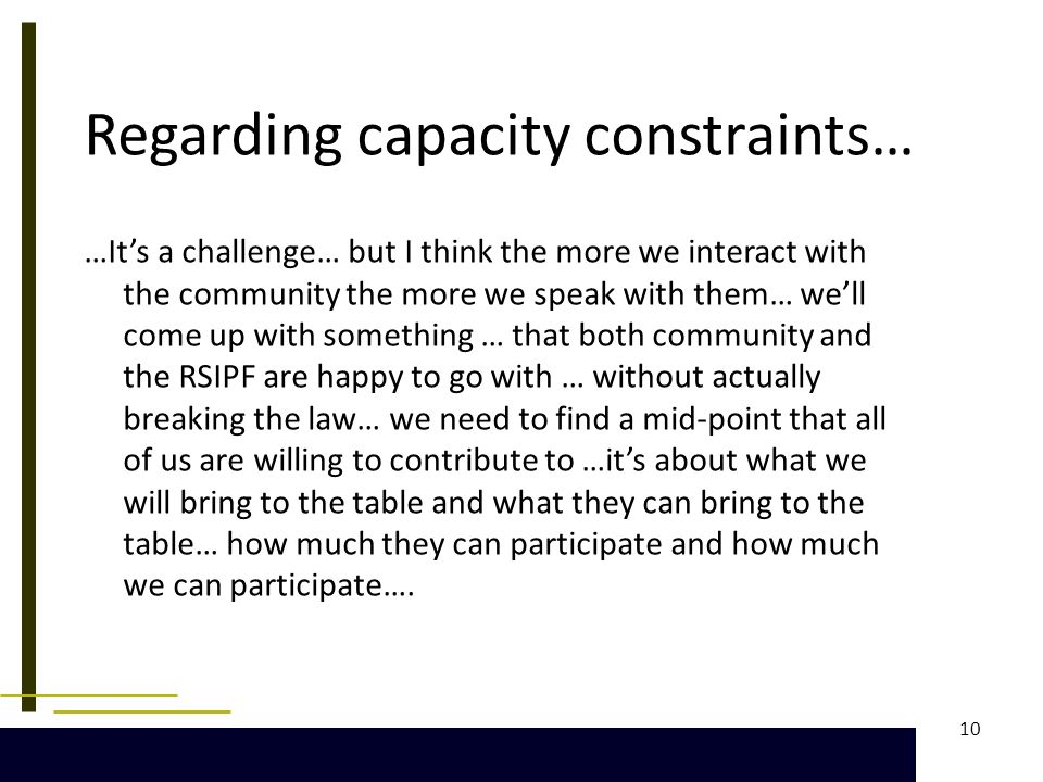 10 Regarding capacity constraints… …It's a challenge… but I think the more we interact with the community the more we speak with them… we'll come up with something … that both community and the RSIPF are happy to go with … without actually breaking the law… we need to find a mid-point that all of us are willing to contribute to …it's about what we will bring to the table and what they can bring to the table… how much they can participate and how much we can participate….
