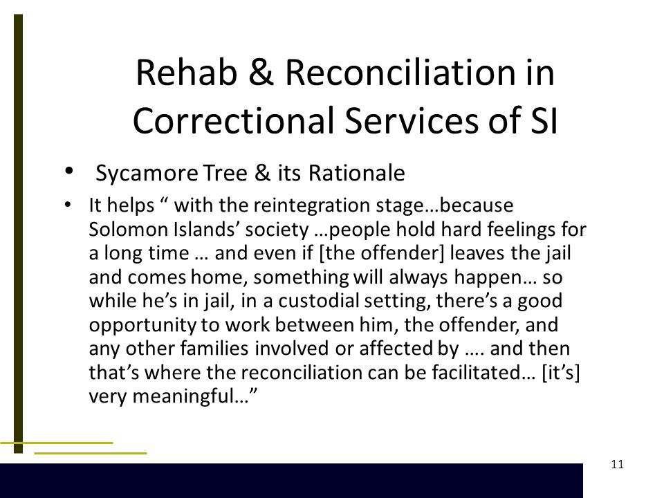 11 Rehab & Reconciliation in Correctional Services of SI Sycamore Tree & its Rationale It helps with the reintegration stage…because Solomon Islands' society …people hold hard feelings for a long time … and even if [the offender] leaves the jail and comes home, something will always happen… so while he's in jail, in a custodial setting, there's a good opportunity to work between him, the offender, and any other families involved or affected by ….