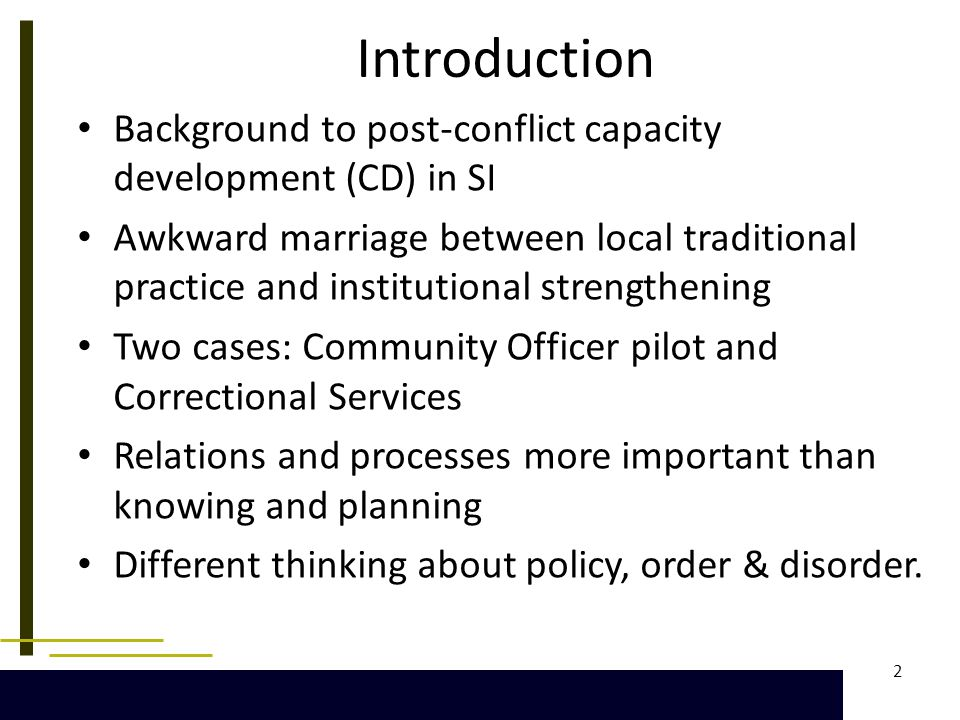 2 Introduction Background to post-conflict capacity development (CD) in SI Awkward marriage between local traditional practice and institutional strengthening Two cases: Community Officer pilot and Correctional Services Relations and processes more important than knowing and planning Different thinking about policy, order & disorder.