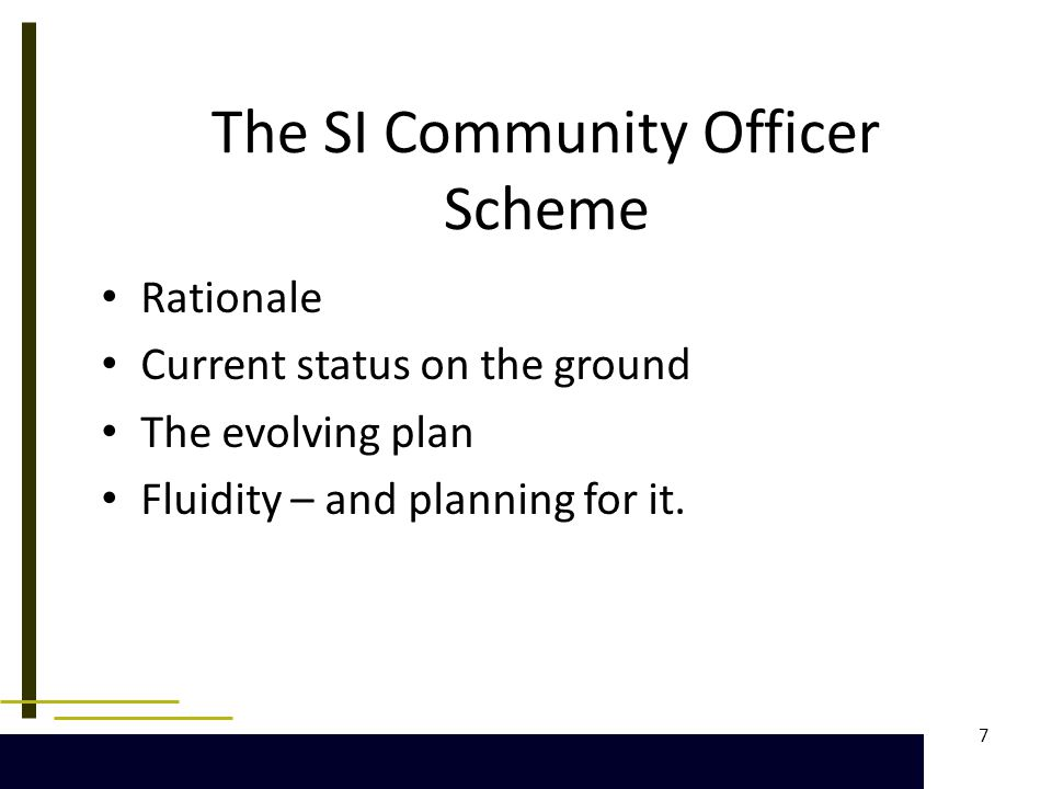 7 The SI Community Officer Scheme Rationale Current status on the ground The evolving plan Fluidity – and planning for it.
