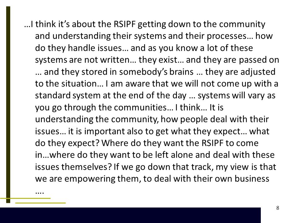 8 …I think it's about the RSIPF getting down to the community and understanding their systems and their processes… how do they handle issues… and as you know a lot of these systems are not written… they exist… and they are passed on … and they stored in somebody's brains … they are adjusted to the situation… I am aware that we will not come up with a standard system at the end of the day … systems will vary as you go through the communities… I think… It is understanding the community, how people deal with their issues… it is important also to get what they expect… what do they expect.