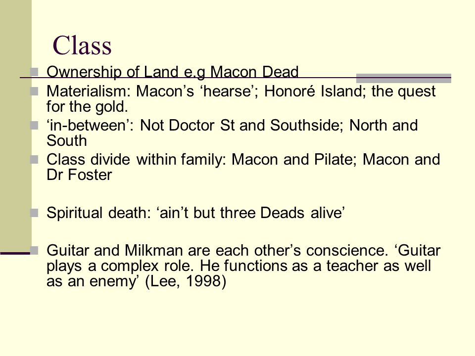 Class Ownership of Land e.g Macon Dead Materialism: Macon's 'hearse'; Honoré Island; the quest for the gold. 'in-between': Not Doctor St and Southside