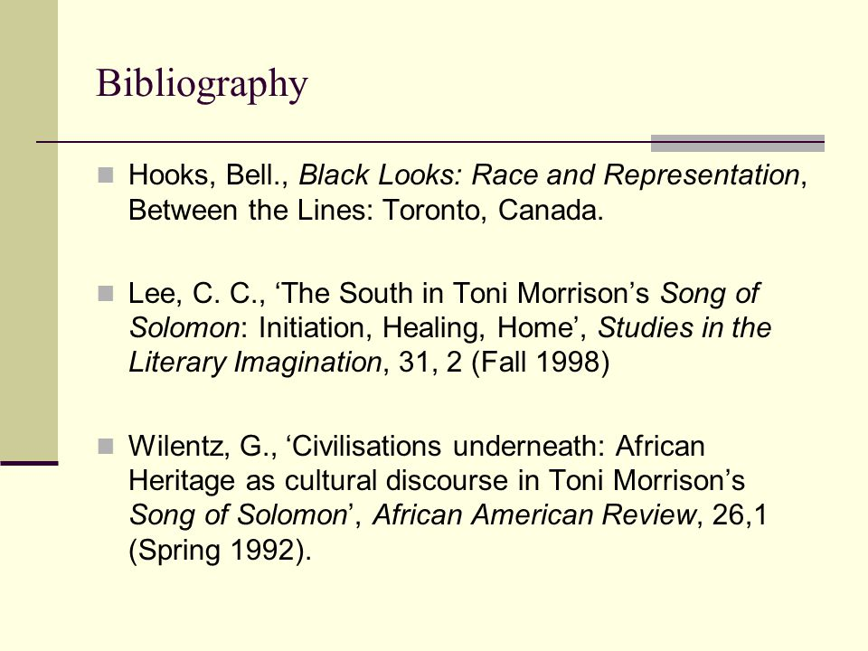 Bibliography Hooks, Bell., Black Looks: Race and Representation, Between the Lines: Toronto, Canada. Lee, C. C., 'The South in Toni Morrison's Song of