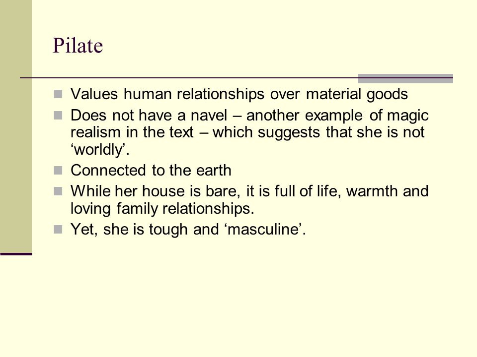 Pilate Values human relationships over material goods Does not have a navel – another example of magic realism in the text – which suggests that she i