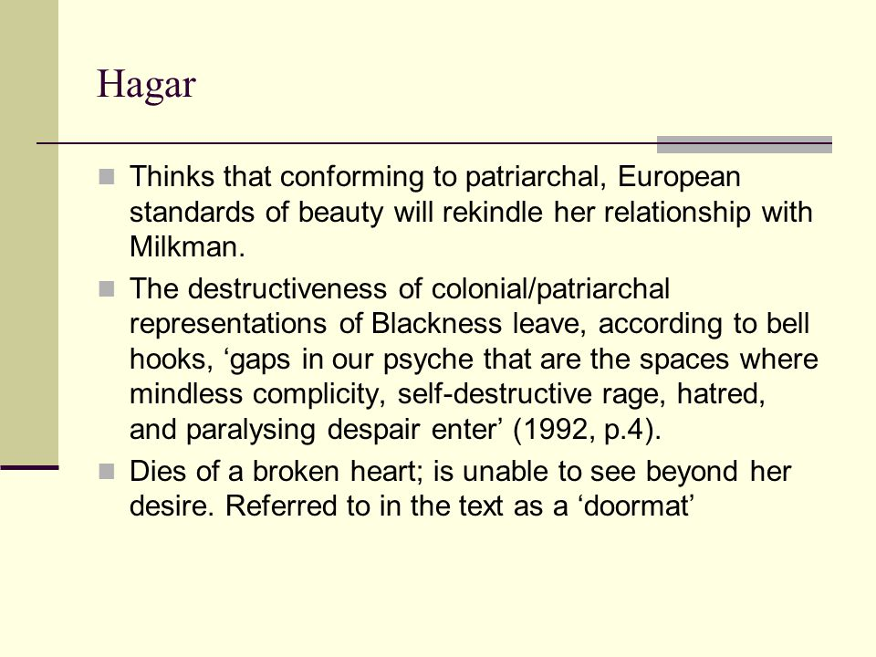 Hagar Thinks that conforming to patriarchal, European standards of beauty will rekindle her relationship with Milkman. The destructiveness of colonial