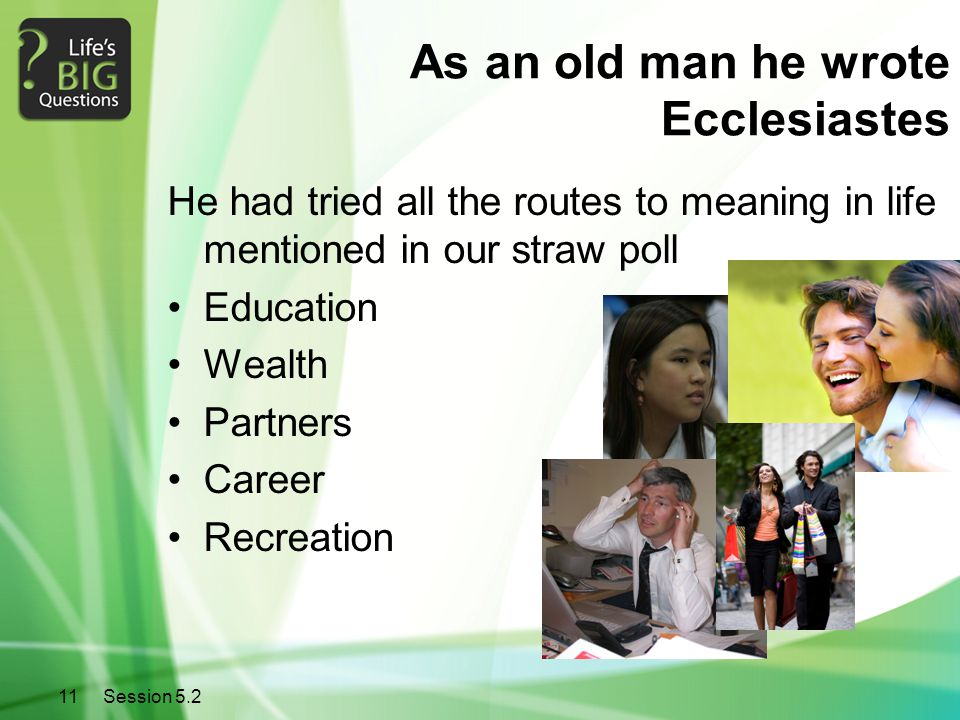 11Session 5.2 As an old man he wrote Ecclesiastes He had tried all the routes to meaning in life mentioned in our straw poll Education Wealth Partners