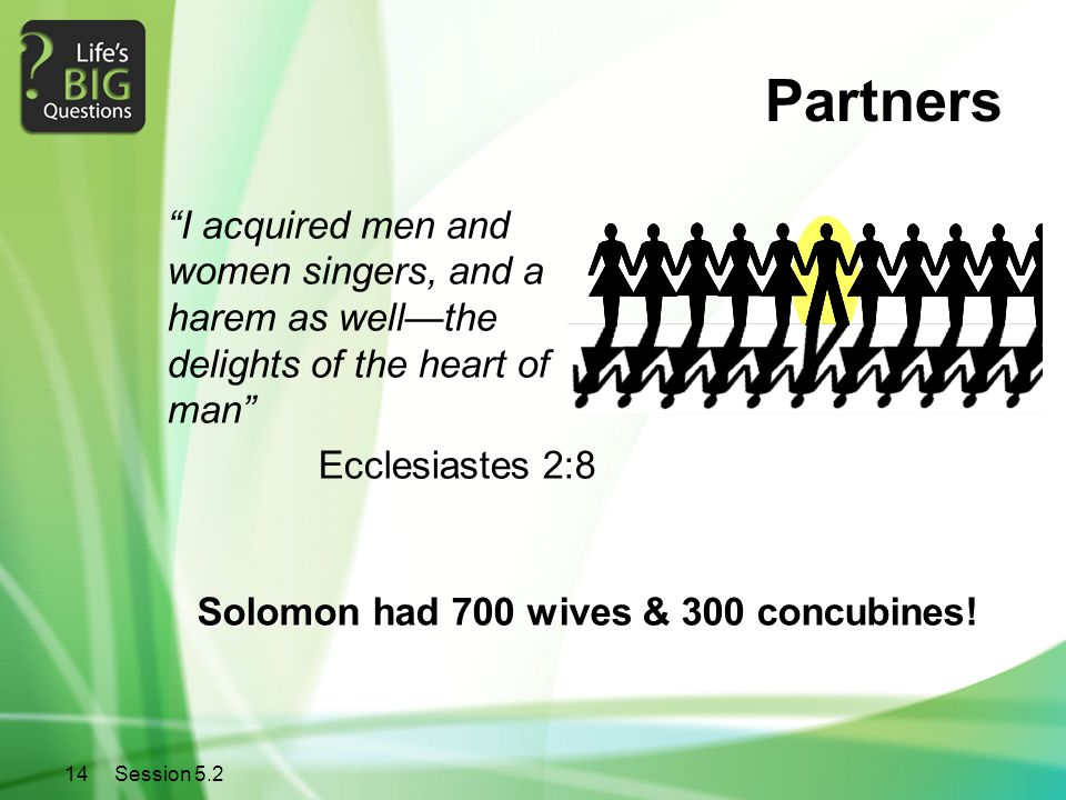"""14Session 5.2 Partners """"I acquired men and women singers, and a harem as well—the delights of the heart of man"""" Ecclesiastes 2:8 Solomon had 700 wives"""