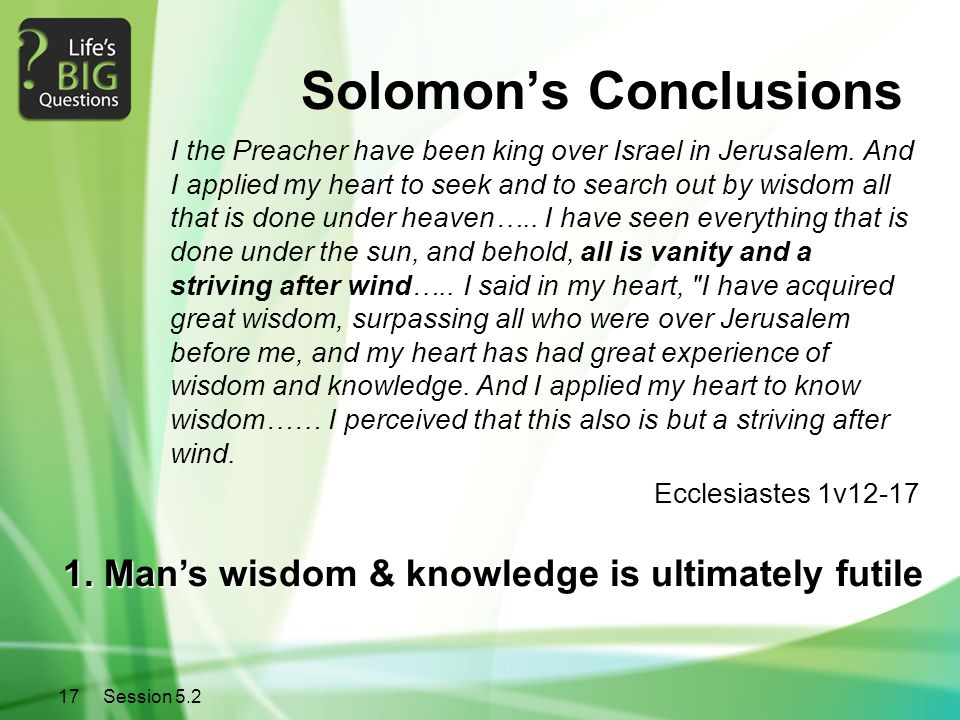 17Session 5.2 Solomon's Conclusions I the Preacher have been king over Israel in Jerusalem. And I applied my heart to seek and to search out by wisdom