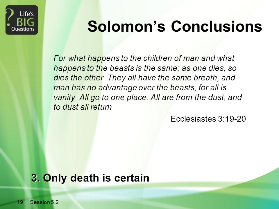 19Session 5.2 Solomon's Conclusions For what happens to the children of man and what happens to the beasts is the same; as one dies, so dies the other