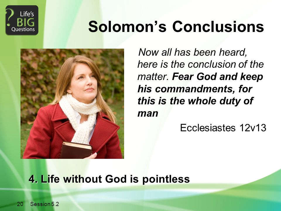 20Session 5.2 Solomon's Conclusions Now all has been heard, here is the conclusion of the matter. Fear God and keep his commandments, for this is the