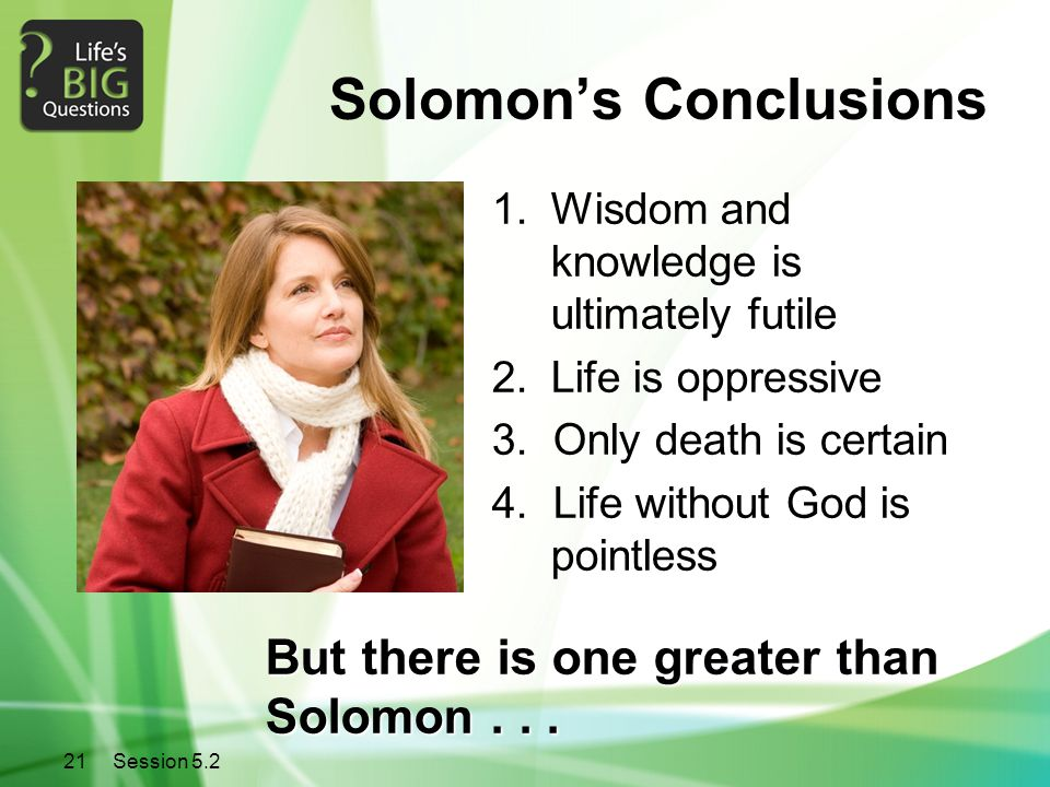 21Session 5.2 Solomon's Conclusions 1.Wisdom and knowledge is ultimately futile 2.Life is oppressive 3. Only death is certain 4. Life without God is p