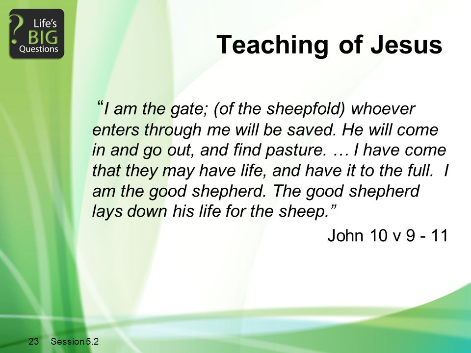 """23Session 5.2 Teaching of Jesus """" I am the gate; (of the sheepfold) whoever enters through me will be saved. He will come in and go out, and find past"""
