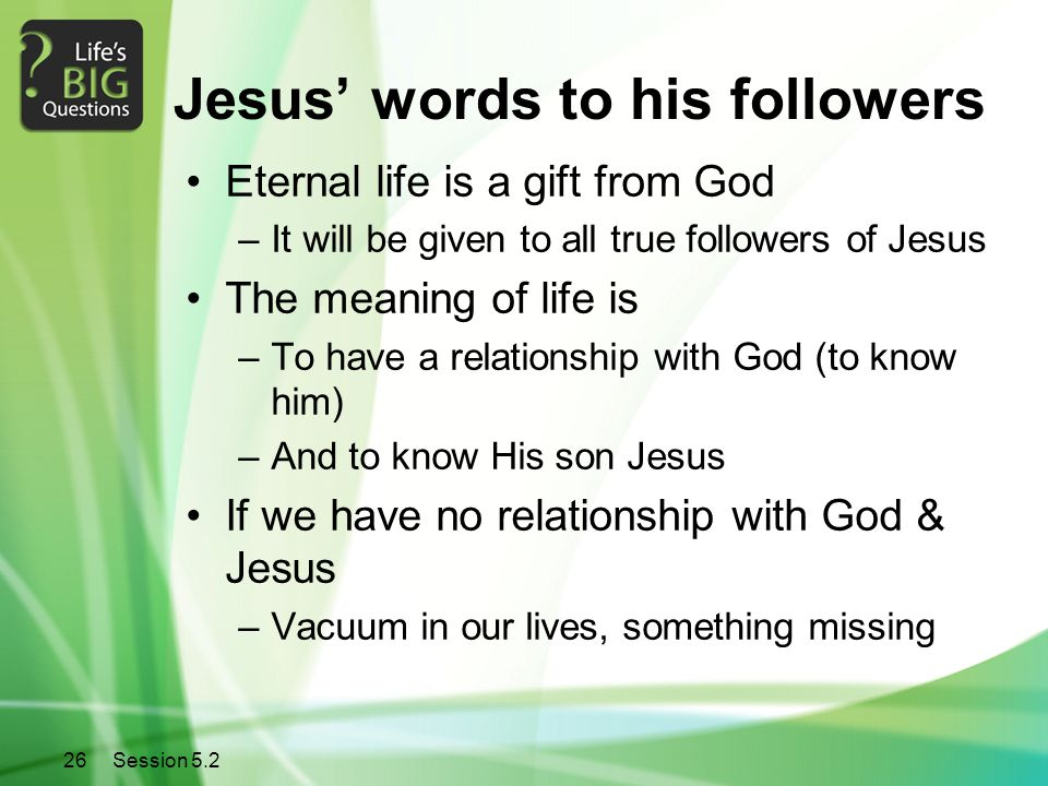 26Session 5.2 Jesus' words to his followers Eternal life is a gift from God –It will be given to all true followers of Jesus The meaning of life is –To have a relationship with God (to know him) –And to know His son Jesus If we have no relationship with God & Jesus –Vacuum in our lives, something missing