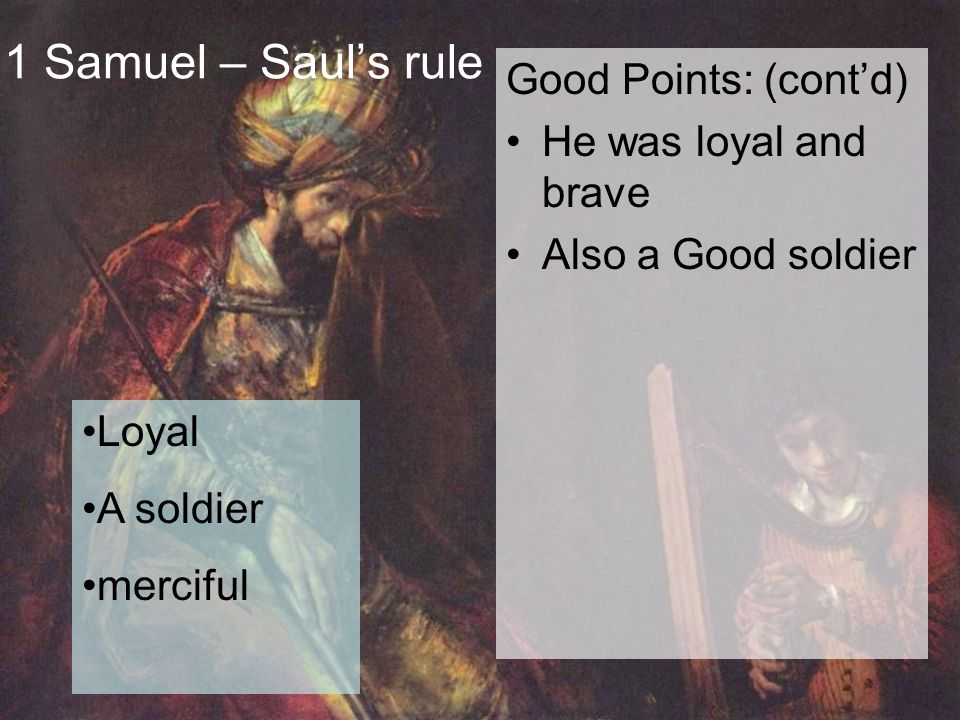 1 Samuel – Saul's rule Good Points: (cont'd) He was loyal and brave Also a Good soldier Loyal A soldier merciful