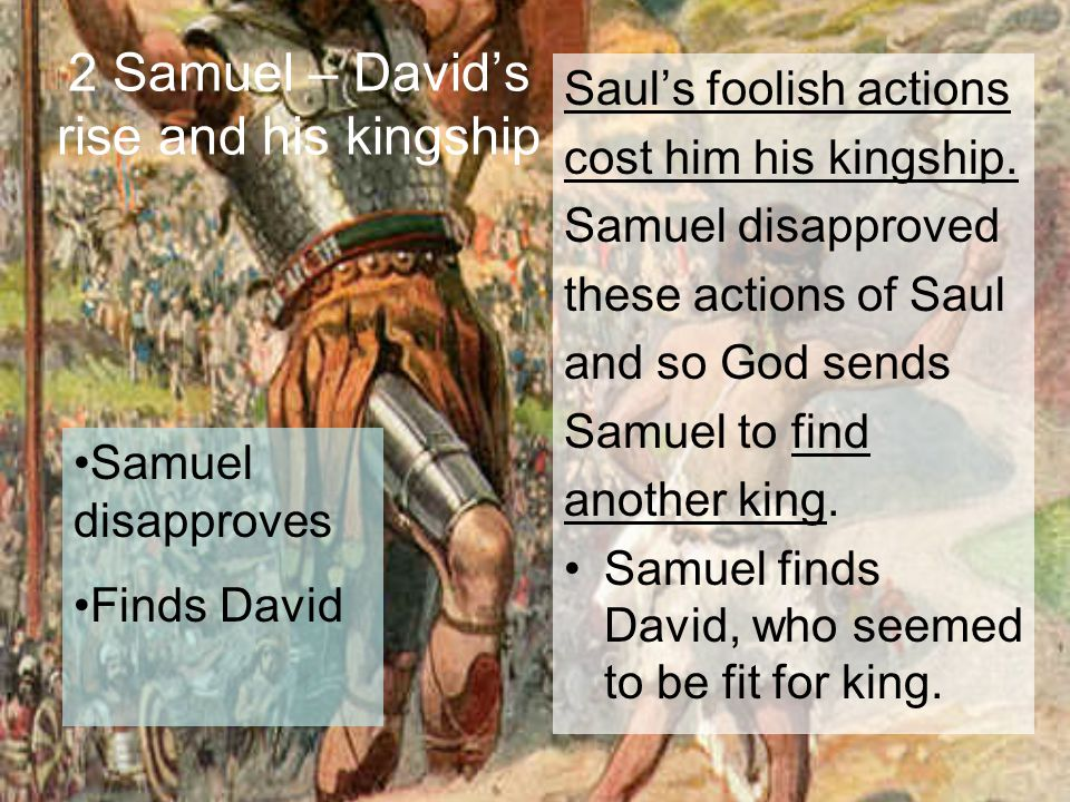 2 Samuel – David's rise and his kingship Saul's foolish actions cost him his kingship. Samuel disapproved these actions of Saul and so God sends Samue