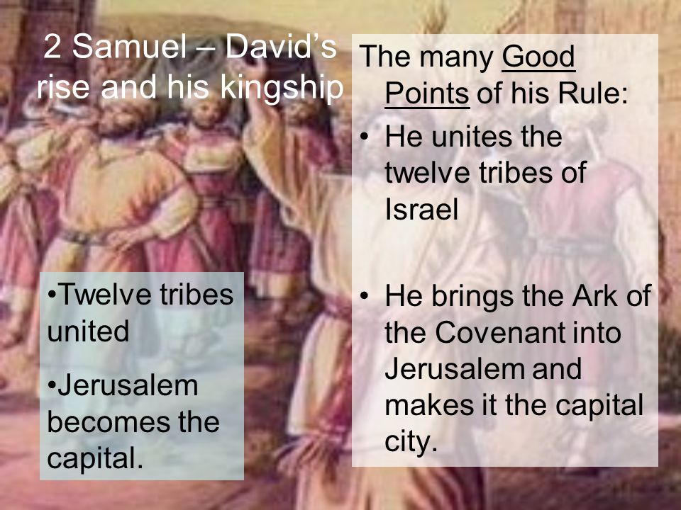 2 Samuel – David's rise and his kingship The many Good Points of his Rule: He unites the twelve tribes of Israel He brings the Ark of the Covenant int