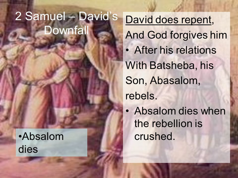 2 Samuel – David's Downfall David does repent, And God forgives him After his relations With Batsheba, his Son, Abasalom, rebels. Absalom dies when th