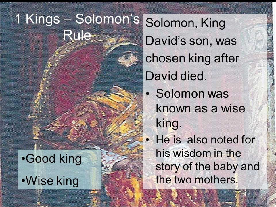 1 Kings – Solomon's Rule Solomon, King David's son, was chosen king after David died. Solomon was known as a wise king. He is also noted for his wisdo