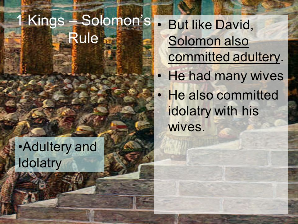 1 Kings – Solomon's Rule But like David, Solomon also committed adultery. He had many wives He also committed idolatry with his wives. Adultery and Id