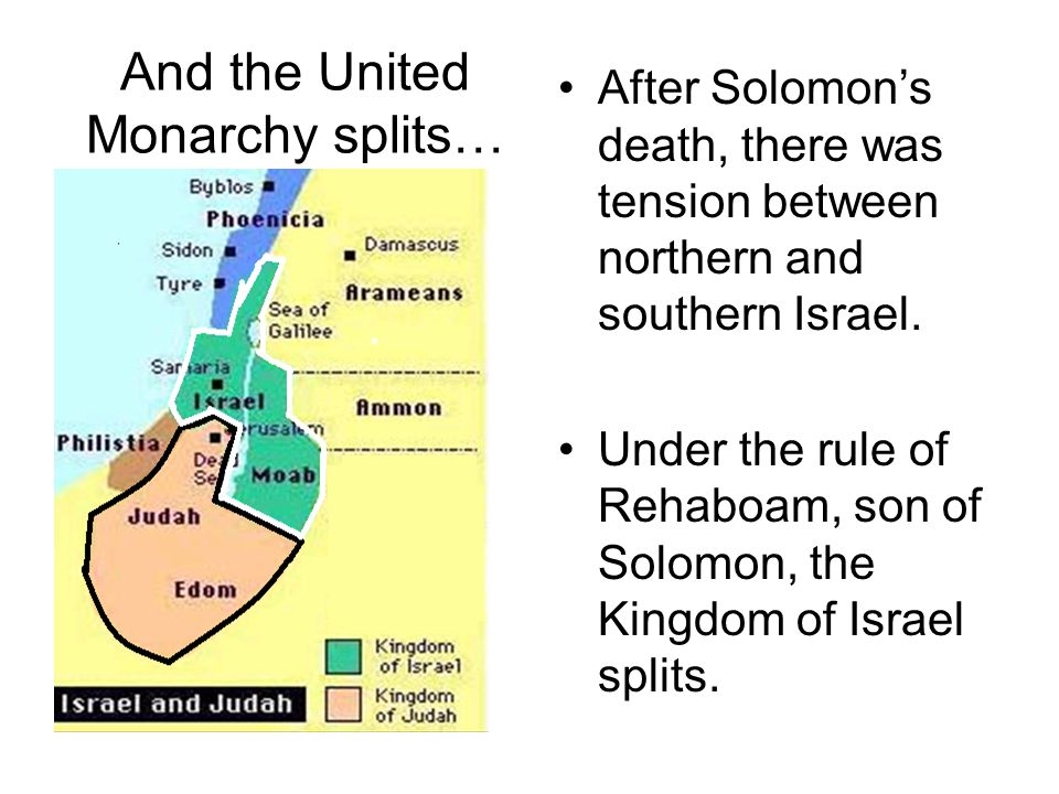 And the United Monarchy splits… After Solomon's death, there was tension between northern and southern Israel. Under the rule of Rehaboam, son of Solo