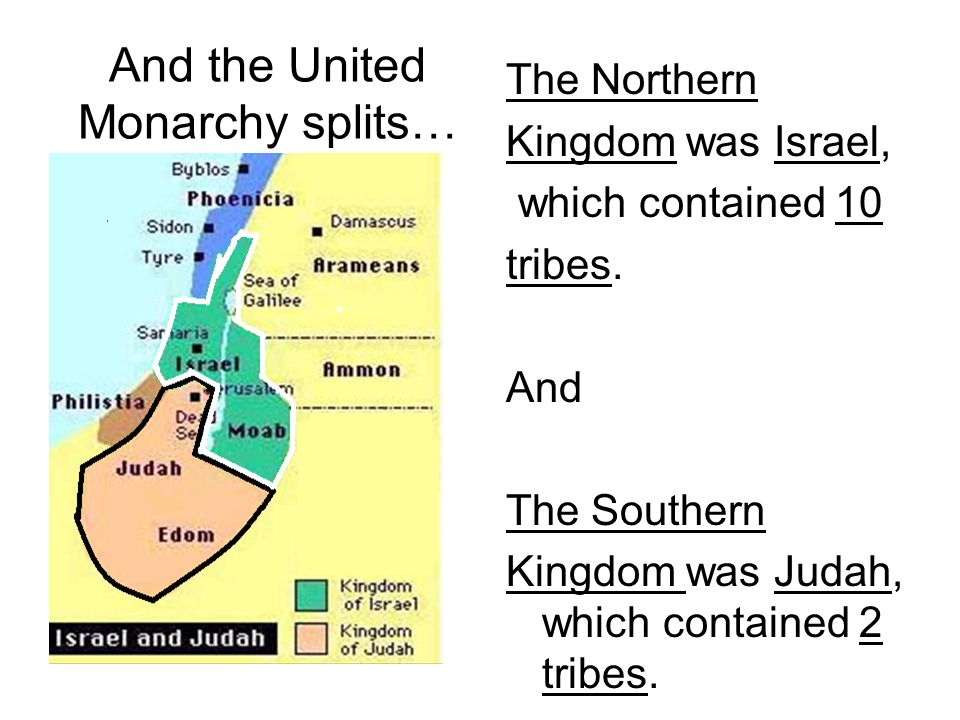 And the United Monarchy splits… The Northern Kingdom was Israel, which contained 10 tribes. And The Southern Kingdom was Judah, which contained 2 trib