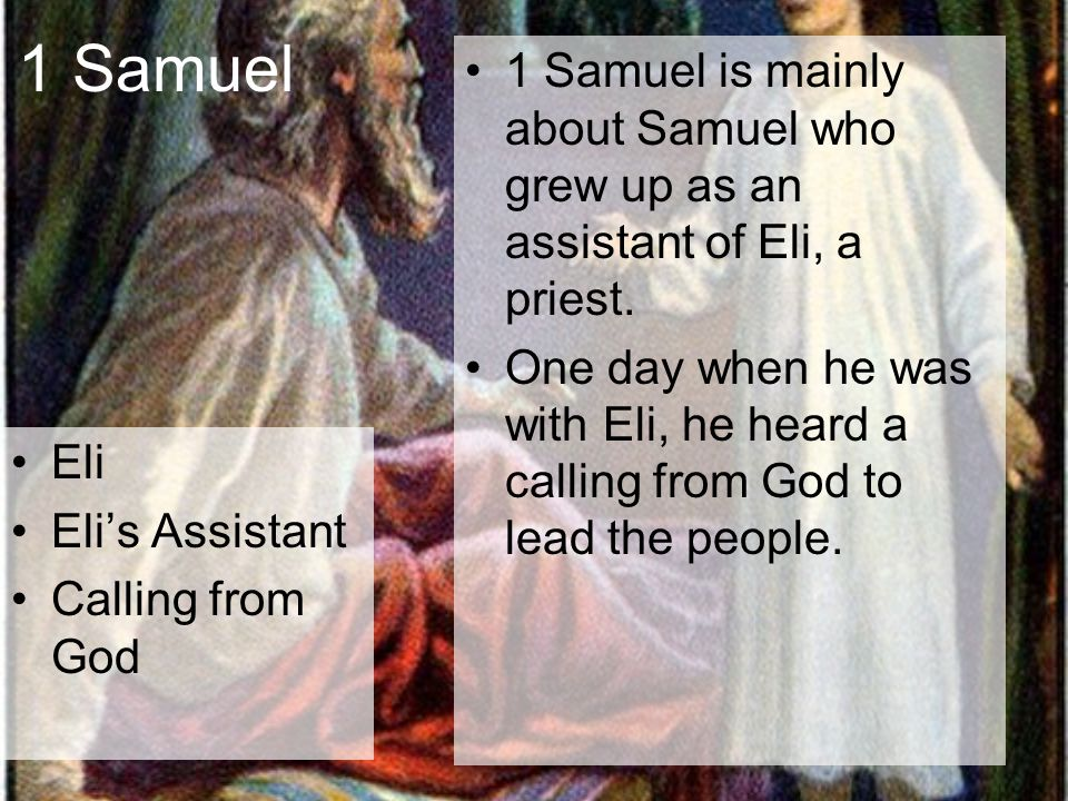 1 Samuel Eli Eli's Assistant Calling from God 1 Samuel is mainly about Samuel who grew up as an assistant of Eli, a priest. One day when he was with E