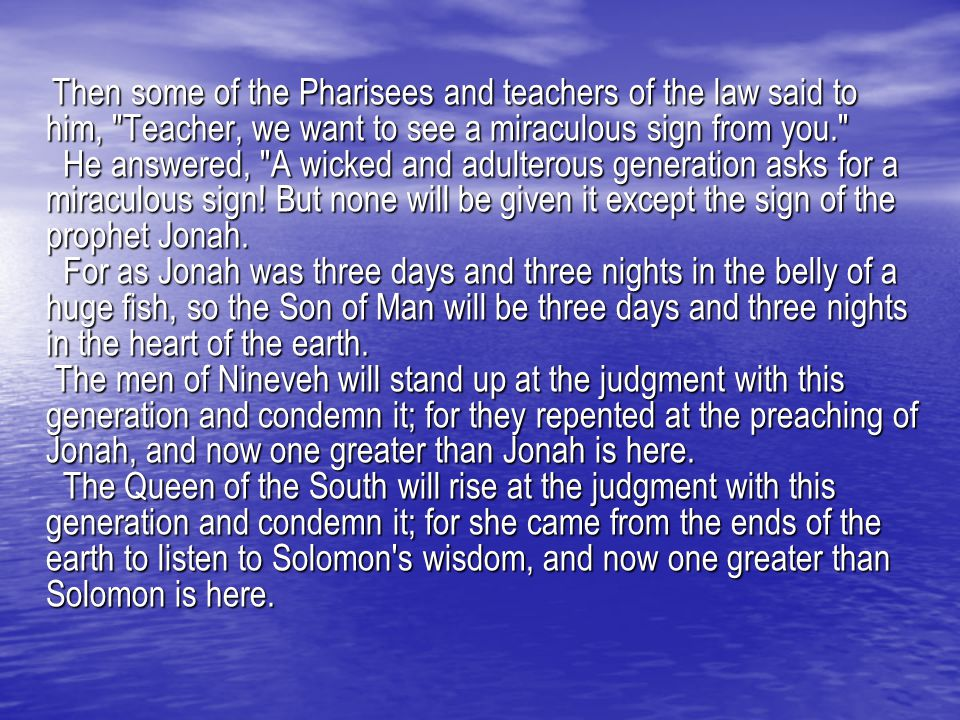 Then some of the Pharisees and teachers of the law said to him, Teacher, we want to see a miraculous sign from you. He answered, A wicked and adulterous generation asks for a miraculous sign.