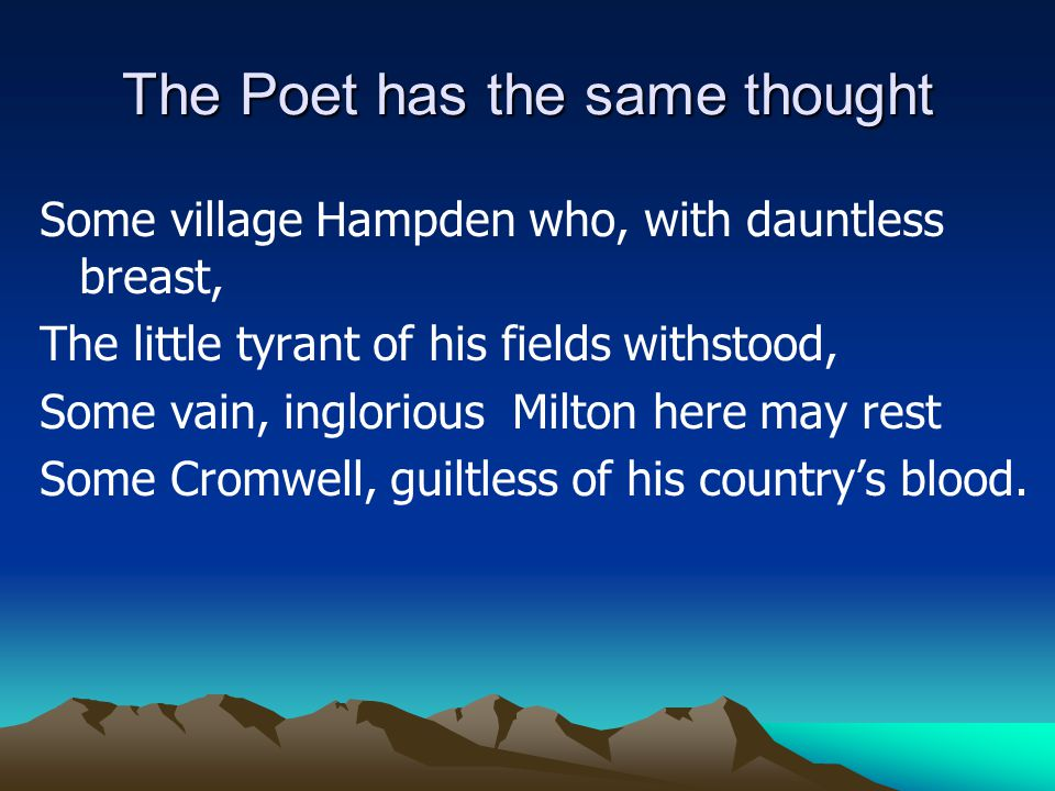 The Poet has the same thought Some village Hampden who, with dauntless breast, The little tyrant of his fields withstood, Some vain, inglorious Milton here may rest Some Cromwell, guiltless of his country's blood.