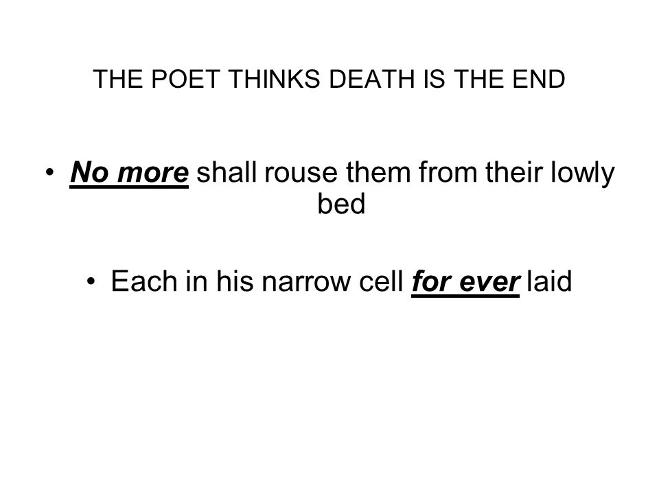 THE POET THINKS DEATH IS THE END No more shall rouse them from their lowly bed Each in his narrow cell for ever laid
