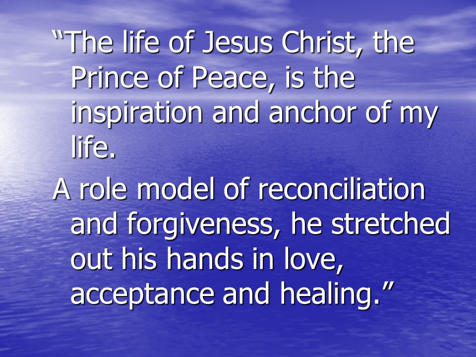 The life of Jesus Christ, the Prince of Peace, is the inspiration and anchor of my life.