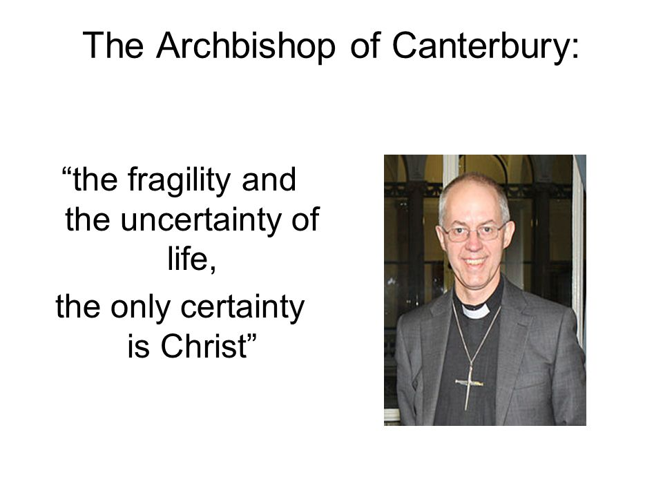 The Archbishop of Canterbury: the fragility and the uncertainty of life, the only certainty is Christ
