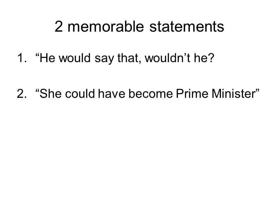 2 memorable statements 1. He would say that, wouldn't he 2. She could have become Prime Minister
