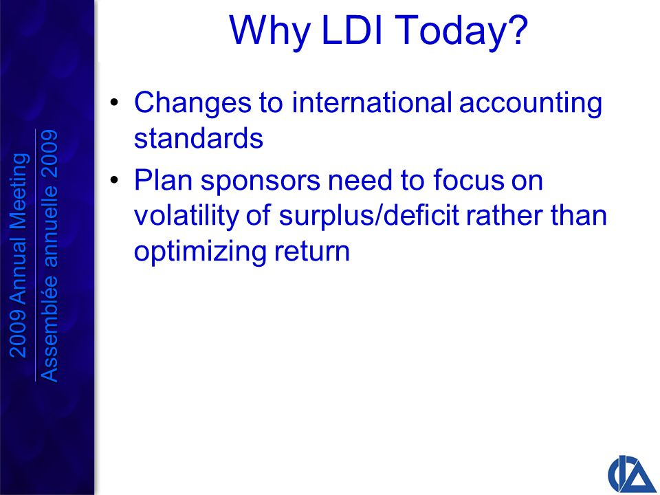 Implications of LDI Some shift in asset mix away from equities to fixed income Structure of fixed income – use of long bonds Alternative asset classes Use of derivative instruments 2009 Annual Meeting Assemblée annuelle 2009 2009 Annual Meeting Assemblée annuelle 2009